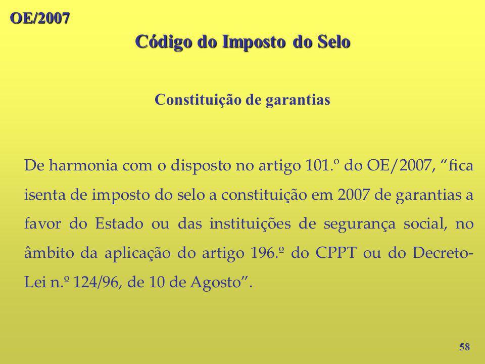OE/2007 Código do Imposto do Selo Constituição de garantias 58 De harmonia com o disposto no artigo 101.º do OE/2007, fica isenta de imposto do selo a