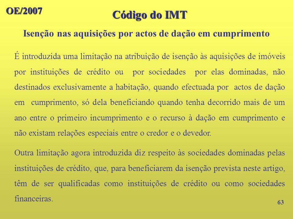 OE/2007 Código do IMT Isenção nas aquisições por actos de dação em cumprimento 63 É introduzida uma limitação na atribuição de isenção às aquisições d