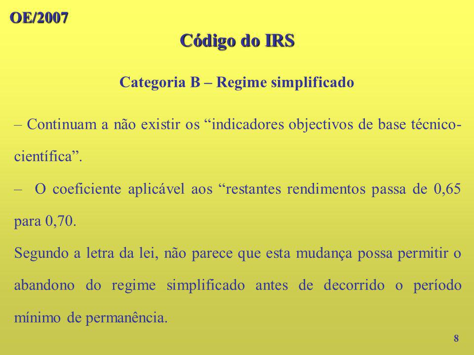 OE/2007 Código do IRS Categoria B – Regime simplificado 9 Os rendimentos decorrentes de prestações de serviços efectuadas pelo sócio a uma sociedade de profissionais deixa de beneficiar da aplicação do coeficiente (agora de 0,70) relativo a outros rendimentos.