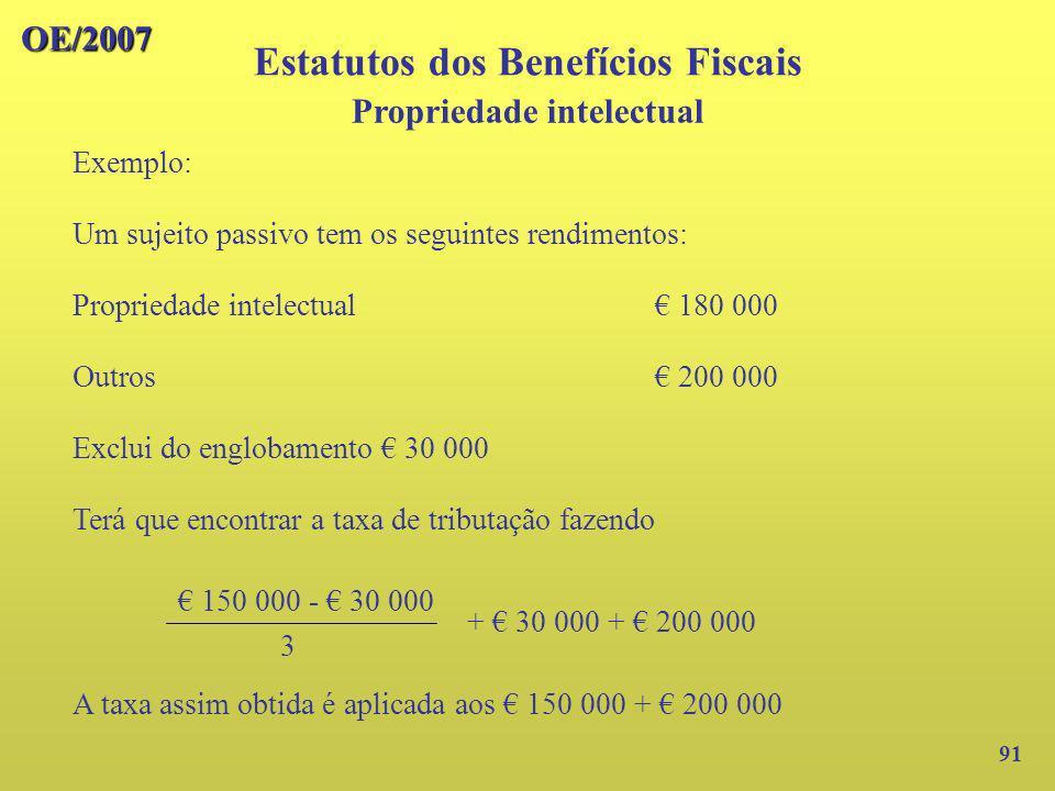 OE/2007 91 Exemplo: Um sujeito passivo tem os seguintes rendimentos: Propriedade intelectual 180 000 Outros 200 000 Exclui do englobamento 30 000 Terá