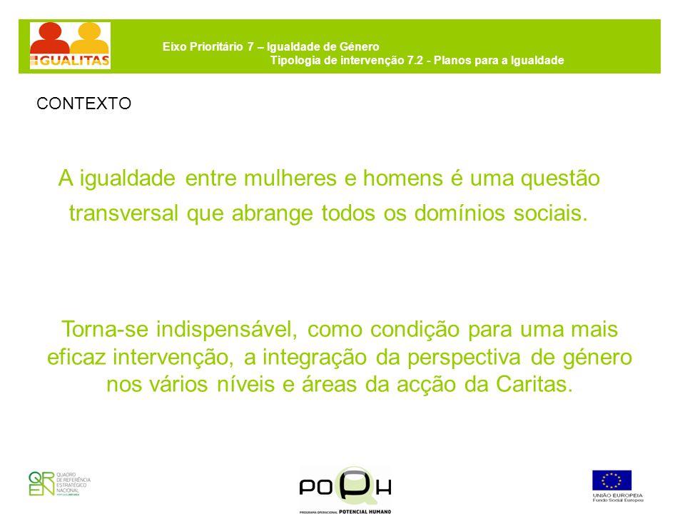 Eixo Prioritário 7 – Igualdade de Género Tipologia de intervenção 7.2 - Planos para a Igualdade A Caritas Portuguesa valoriza como estratégia de resposta a combinação de instrumentos especificamente dirigidos a esta prioridade de política, com uma abordagem transversal que promova a integração da perspectiva de género nos diferentes rotinas da rede Caritas em Portugal.