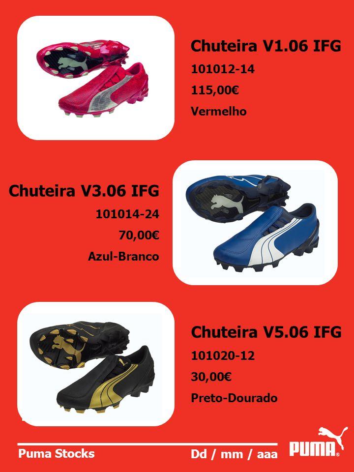 Puma Stocks Dd / mm / aaa Chuteira V1.06 IFG 101012-14 115,00 Vermelho Chuteira V3.06 IFG 101014-24 70,00 Azul-Branco Chuteira V5.06 IFG 101020-12 30,