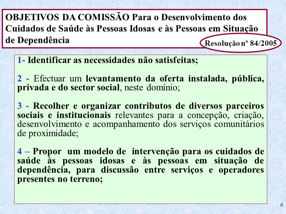 6 OBJETIVOS DA COMISSÃO Para o Desenvolvimento dos Cuidados de Saúde às Pessoas Idosas e às Pessoas em Situação de Dependência Resolução nº 84/2005 1-