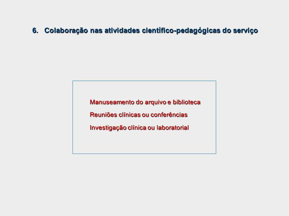 Manuseamento do arquivo e biblioteca Reuniões clínicas ou conferências Investigação clínica ou laboratorial 6. Colaboração nas atividades científico-p