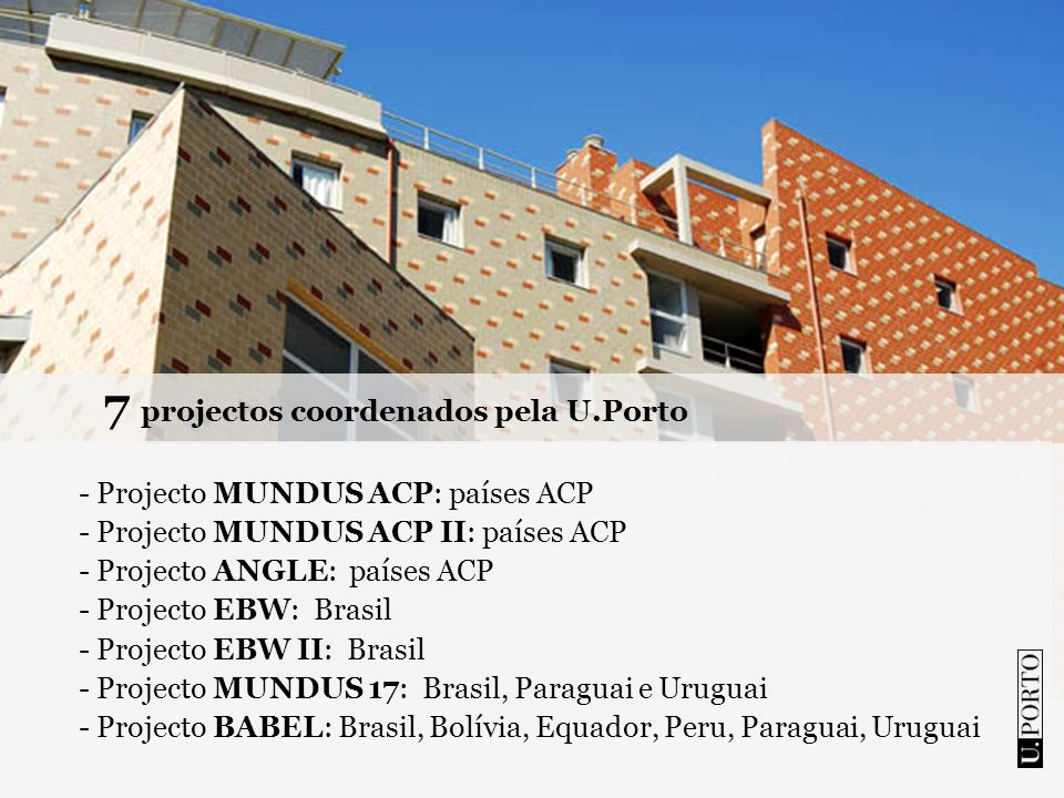 7 projectos coordenados pela U.Porto - Projecto MUNDUS ACP: países ACP - Projecto MUNDUS ACP II: países ACP - Projecto ANGLE: países ACP - Projecto EB