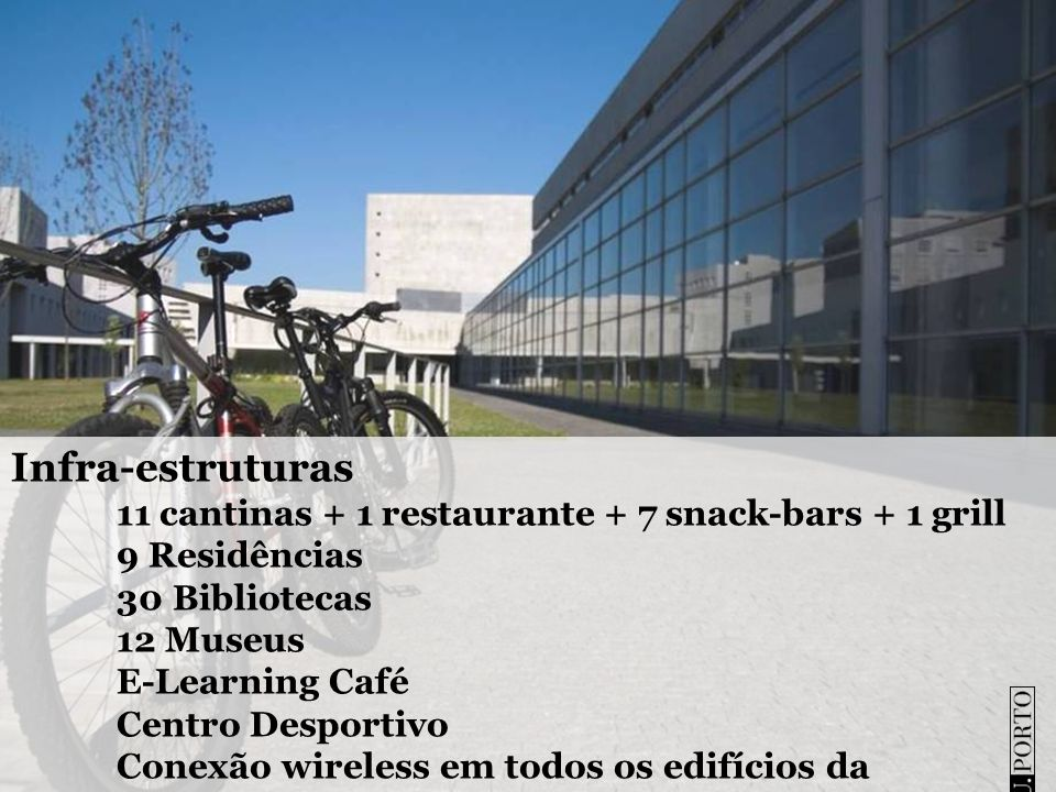 Infra-estruturas 11 cantinas + 1 restaurante + 7 snack-bars + 1 grill 9 Residências 30 Bibliotecas 12 Museus E-Learning Café Centro Desportivo Conexão