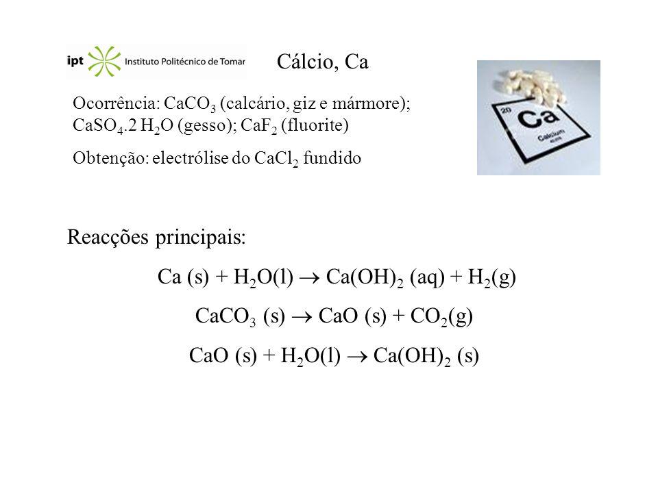 Cálcio, Ca Ocorrência: CaCO 3 (calcário, giz e mármore); CaSO 4.2 H 2 O (gesso); CaF 2 (fluorite) Obtenção: electrólise do CaCl 2 fundido Reacções pri