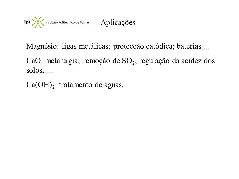 Aplicações Magnésio: ligas metálicas; protecção catódica; baterias.... CaO: metalurgia; remoção de SO 2 ; regulação da acidez dos solos,..... Ca(OH) 2