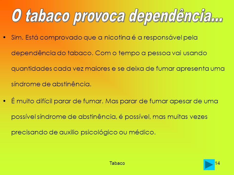 Tabaco14 Sim. Está comprovado que a nicotina é a responsável pela dependência do tabaco. Com o tempo a pessoa vai usando quantidades cada vez maiores