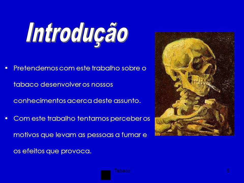 Tabaco6 O tabaco teve origem na América, e o hábito de fumar foi introduzido em Inglaterra, em 1585 por Francisco Drake.