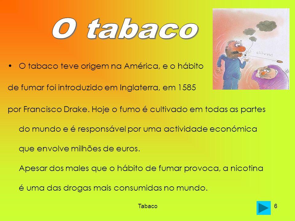 Tabaco6 O tabaco teve origem na América, e o hábito de fumar foi introduzido em Inglaterra, em 1585 por Francisco Drake. Hoje o fumo é cultivado em to