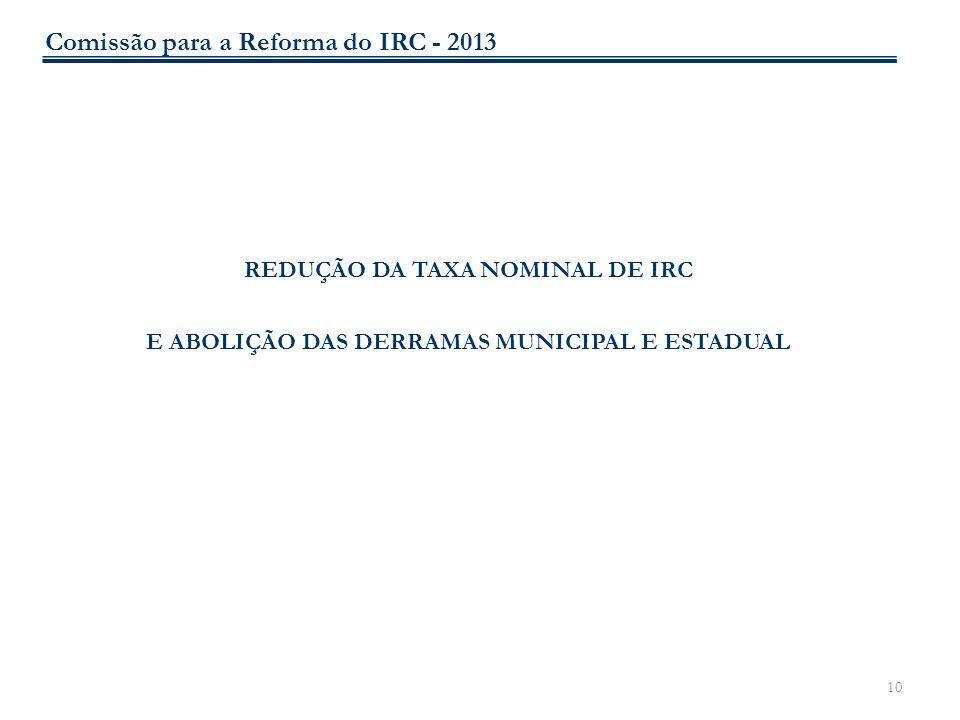 10 REDUÇÃO DA TAXA NOMINAL DE IRC E ABOLIÇÃO DAS DERRAMAS MUNICIPAL E ESTADUAL Comissão para a Reforma do IRC - 2013