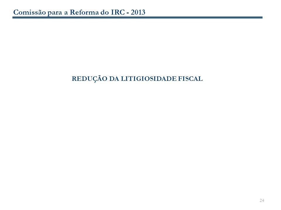 24 REDUÇÃO DA LITIGIOSIDADE FISCAL Comissão para a Reforma do IRC - 2013