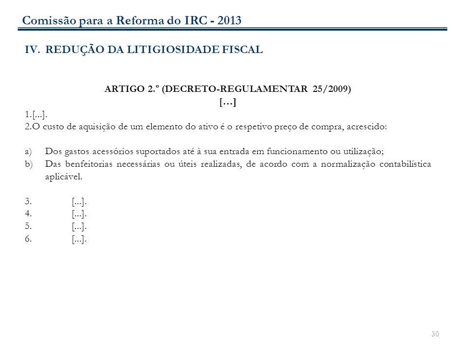 30 IV.REDUÇÃO DA LITIGIOSIDADE FISCAL ARTIGO 2.º (DECRETO-REGULAMENTAR 25/2009) […] 1.[...]. 2.O custo de aquisição de um elemento do ativo é o respet