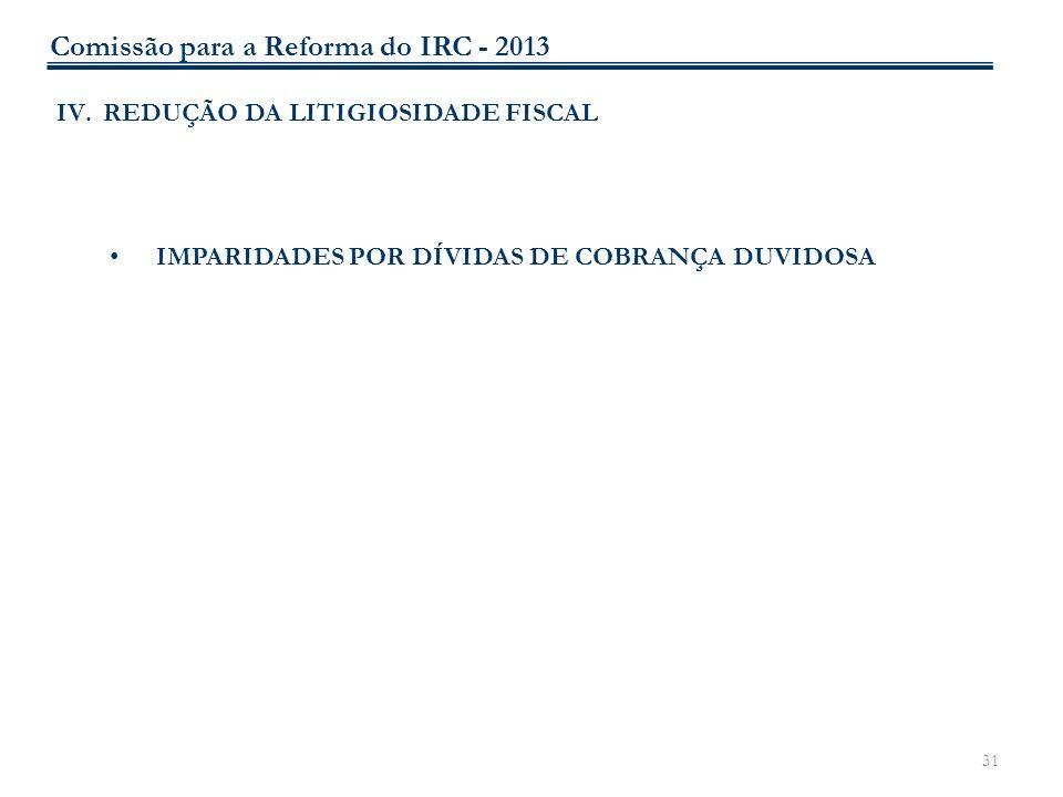 31 IV.REDUÇÃO DA LITIGIOSIDADE FISCAL IMPARIDADES POR DÍVIDAS DE COBRANÇA DUVIDOSA Comissão para a Reforma do IRC - 2013