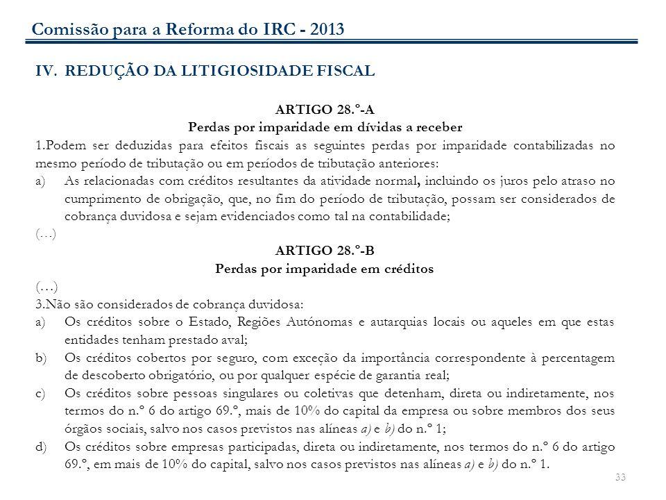33 IV.REDUÇÃO DA LITIGIOSIDADE FISCAL ARTIGO 28.º-A Perdas por imparidade em dívidas a receber 1.Podem ser deduzidas para efeitos fiscais as seguintes