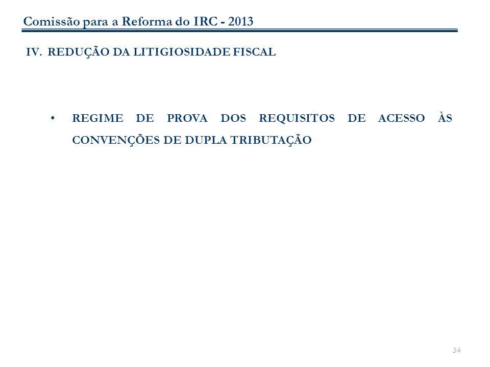 34 IV.REDUÇÃO DA LITIGIOSIDADE FISCAL REGIME DE PROVA DOS REQUISITOS DE ACESSO ÀS CONVENÇÕES DE DUPLA TRIBUTAÇÃO Comissão para a Reforma do IRC - 2013