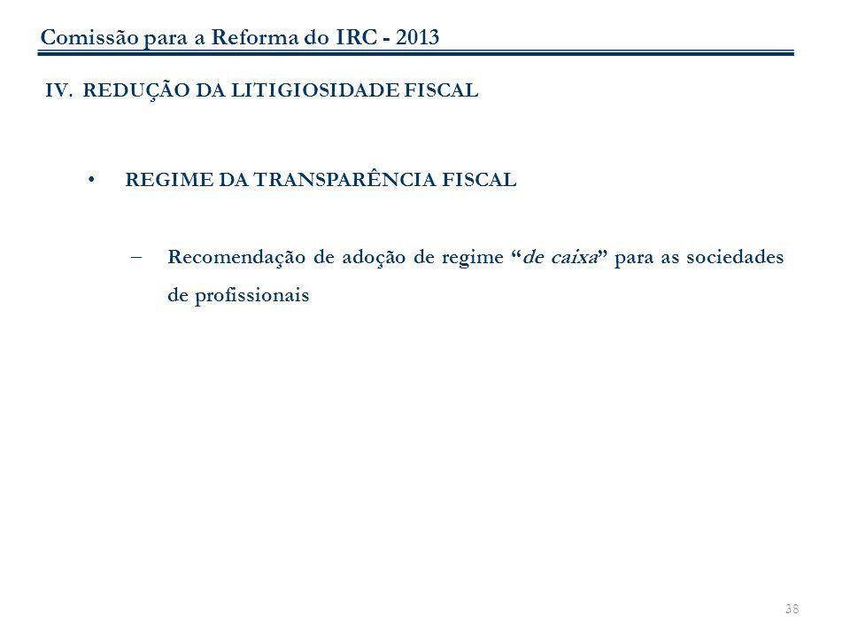 38 IV.REDUÇÃO DA LITIGIOSIDADE FISCAL REGIME DA TRANSPARÊNCIA FISCAL Recomendação de adoção de regime de caixa para as sociedades de profissionais Com
