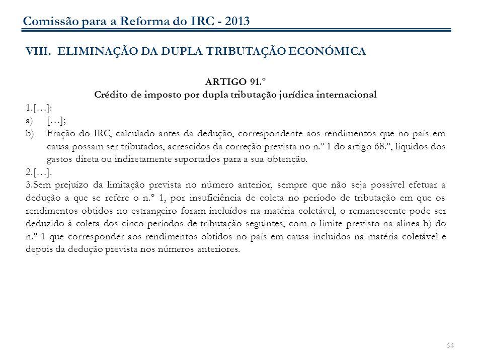64 VIII. ELIMINAÇÃO DA DUPLA TRIBUTAÇÃO ECONÓMICA ARTIGO 91.º Crédito de imposto por dupla tributação jurídica internacional 1.[…]: a)[…]; b)Fração do