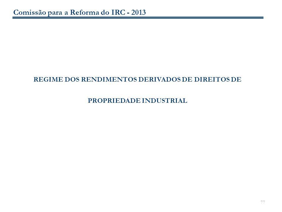 77 REGIME DOS RENDIMENTOS DERIVADOS DE DIREITOS DE PROPRIEDADE INDUSTRIAL Comissão para a Reforma do IRC - 2013