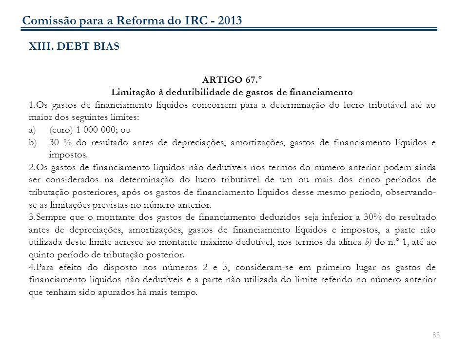 85 XIII. DEBT BIAS ARTIGO 67.º Limitação à dedutibilidade de gastos de financiamento 1.Os gastos de financiamento líquidos concorrem para a determinaç