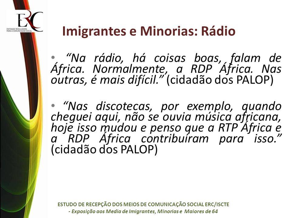 Imigrantes e Minorias: Rádio Na rádio, há coisas boas, falam de África. Normalmente, a RDP África. Nas outras, é mais difícil. (cidadão dos PALOP) Nas