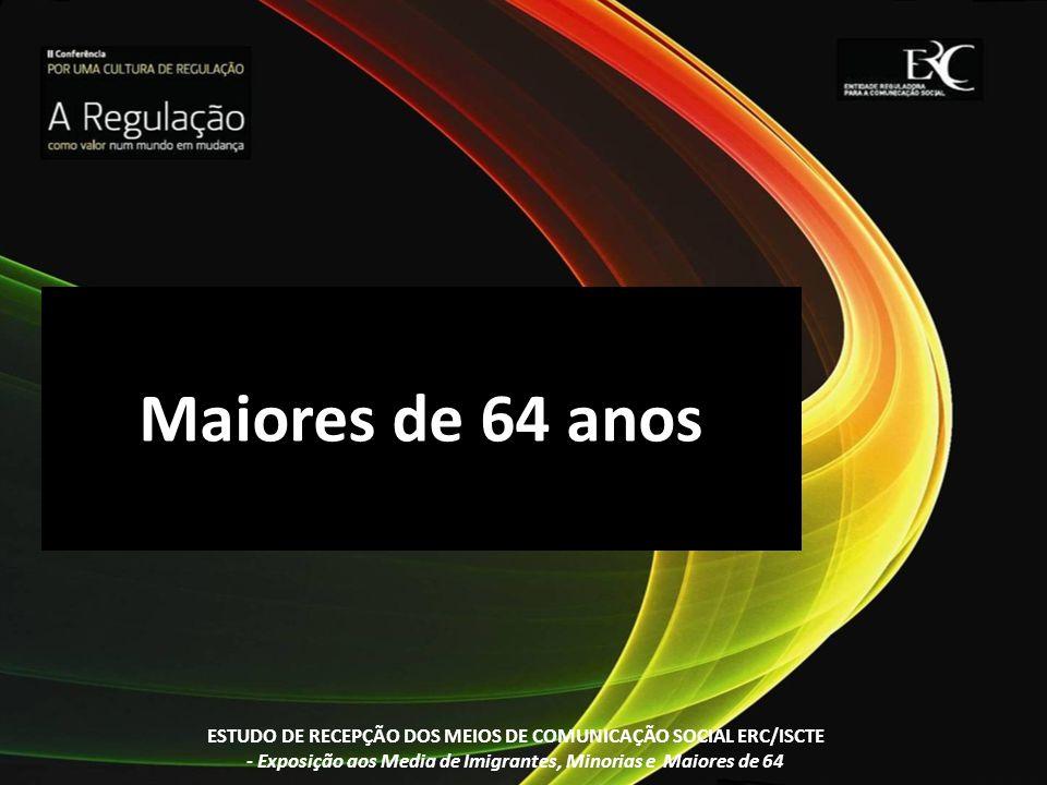 Maiores de 64 anos ESTUDO DE RECEPÇÃO DOS MEIOS DE COMUNICAÇÃO SOCIAL ERC/ISCTE - Exposição aos Media de Imigrantes, Minorias e Maiores de 64