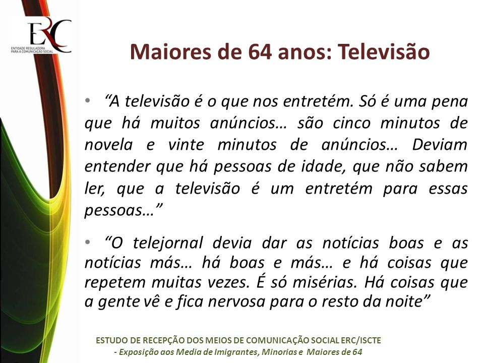 Maiores de 64 anos: Televisão A televisão é o que nos entretém. Só é uma pena que há muitos anúncios… são cinco minutos de novela e vinte minutos de a
