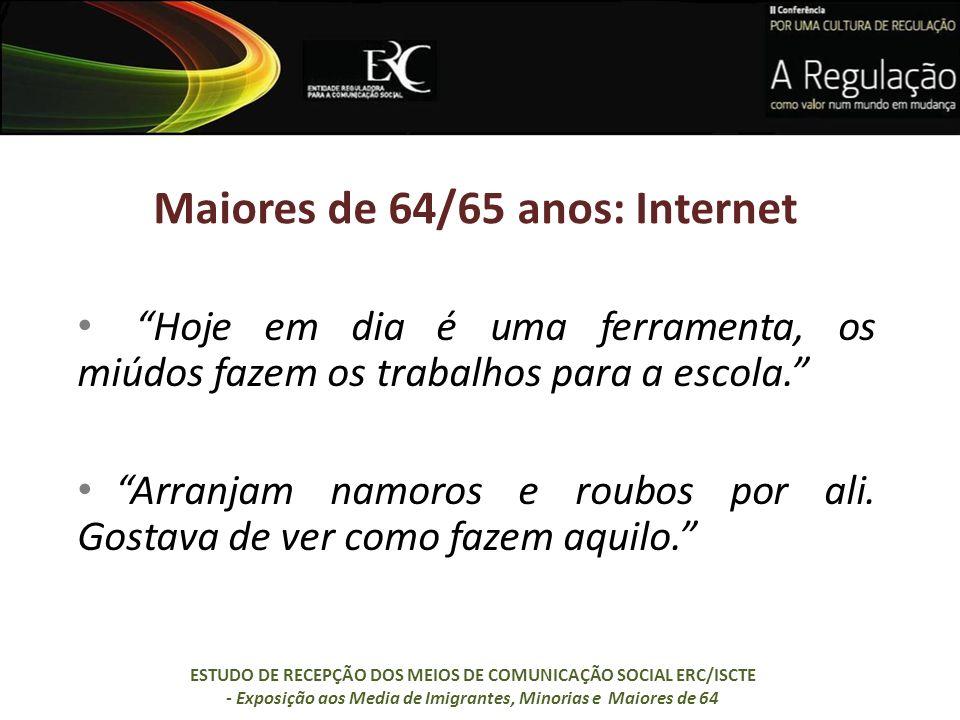 Maiores de 64/65 anos: Internet Hoje em dia é uma ferramenta, os miúdos fazem os trabalhos para a escola. Arranjam namoros e roubos por ali. Gostava d