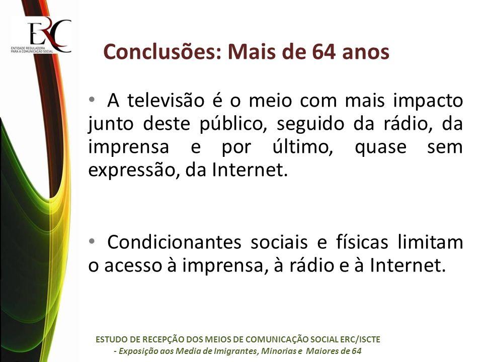 Conclusões: Mais de 64 anos A televisão é o meio com mais impacto junto deste público, seguido da rádio, da imprensa e por último, quase sem expressão