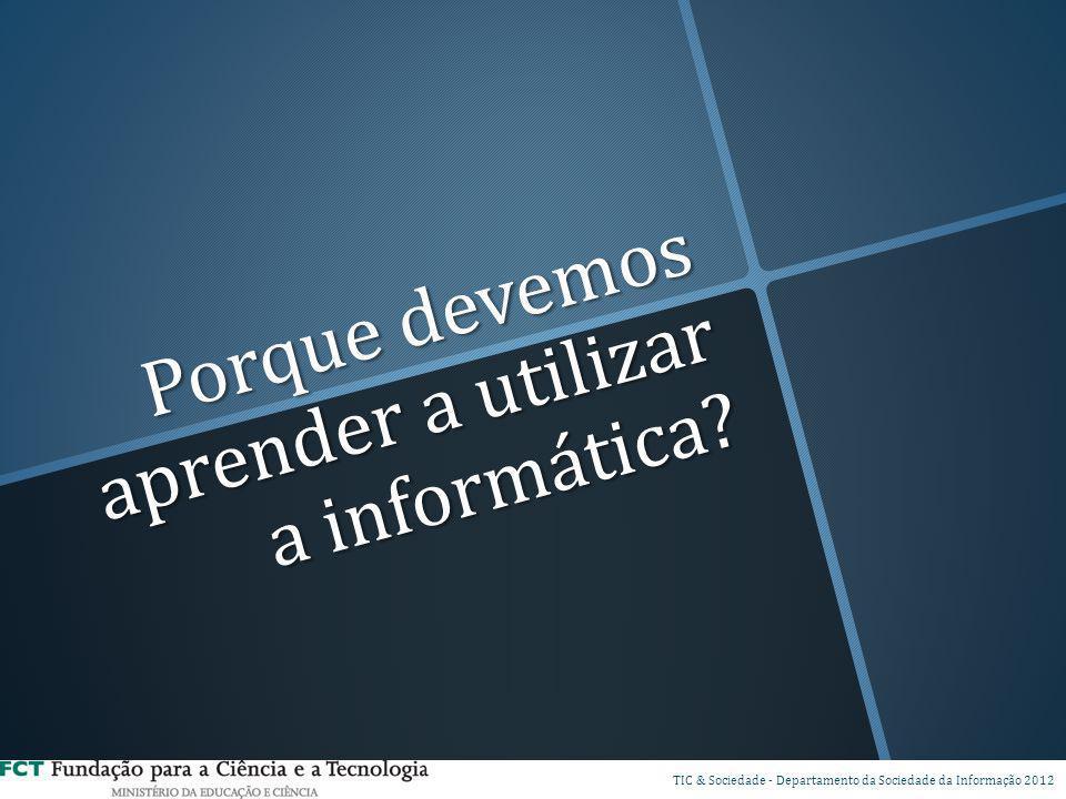 Porque devemos aprender a utilizar a informática? DSP TIC & Sociedade - Departamento da Sociedade da Informação 2012