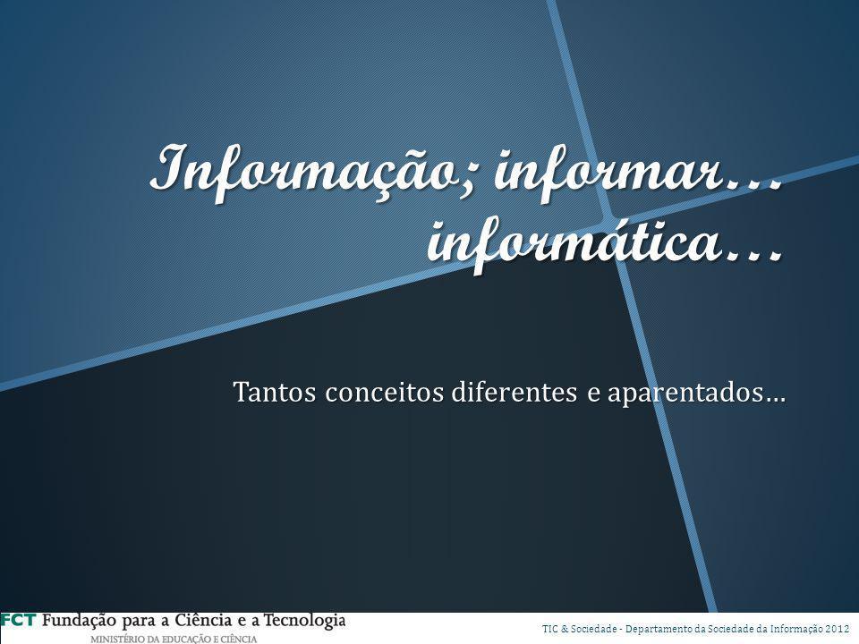 Informação; informar… informática… Tantos conceitos diferentes e aparentados… DSP TIC & Sociedade - Departamento da Sociedade da Informação 2012