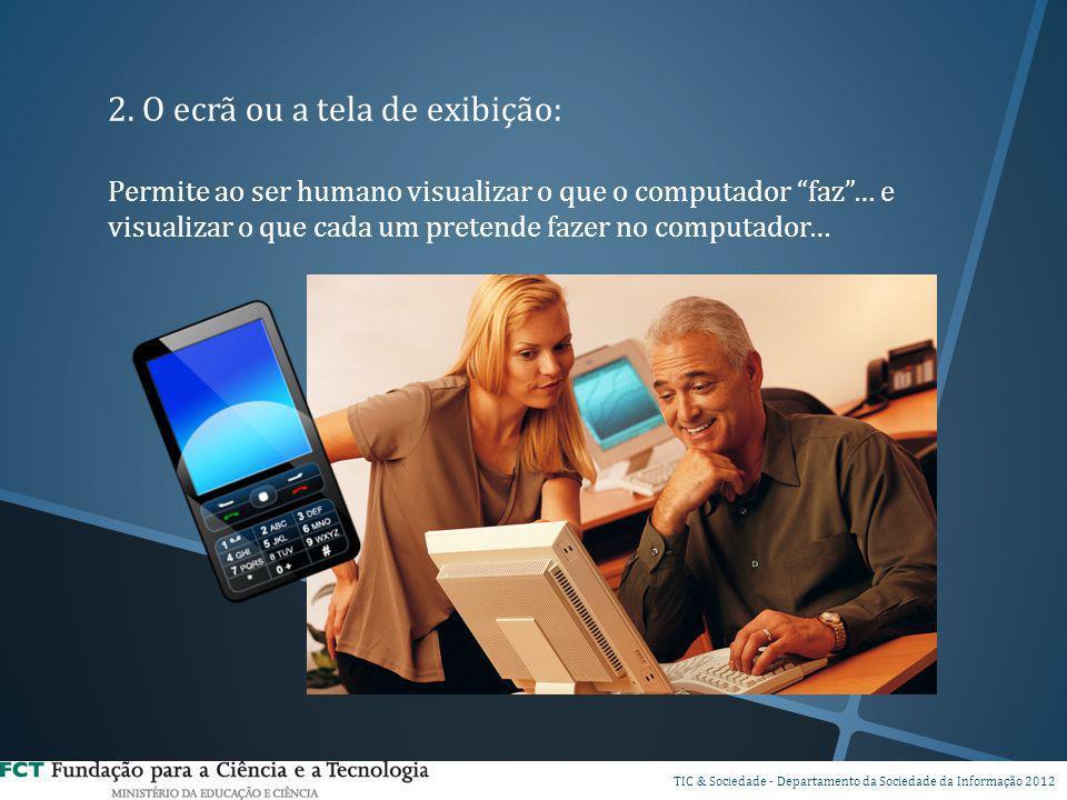 2. O ecrã ou a tela de exibição: Permite ao ser humano visualizar o que o computador faz… e visualizar o que cada um pretende fazer no computador… DSI