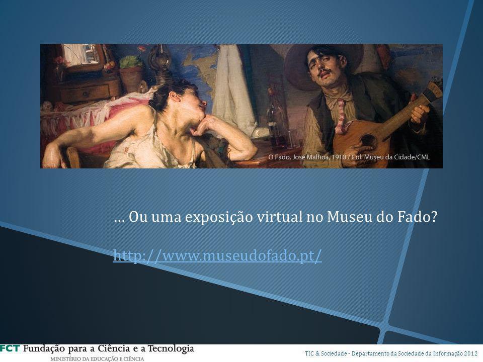 … Ou uma exposição virtual no Museu do Fado? http://www.museudofado.pt/ DSI TIC & Sociedade - Departamento da Sociedade da Informação 2012