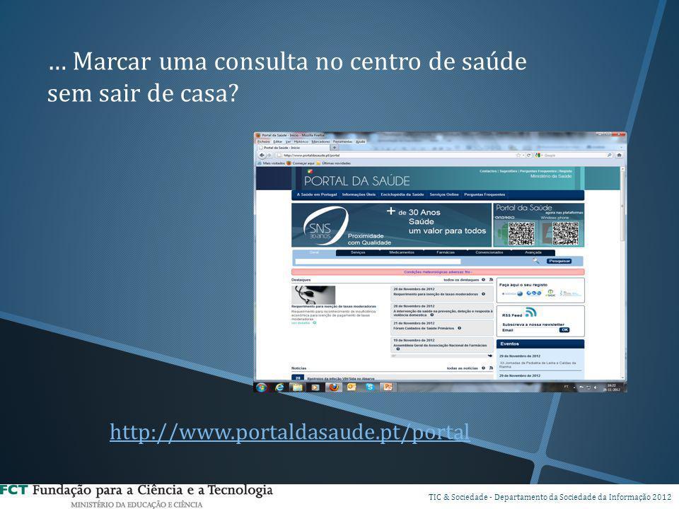 … Marcar uma consulta no centro de saúde sem sair de casa? DI TIC & Sociedade - Departamento da Sociedade da Informação 2012 http://www.portaldasaude.