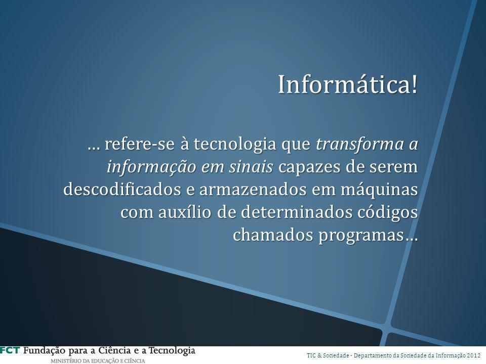 Informática! … refere-se à tecnologia que transforma a informação em sinais capazes de serem descodificados e armazenados em máquinas com auxílio de d