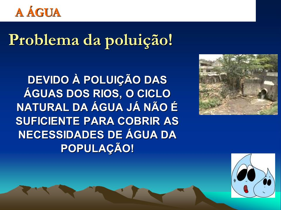 Problema da poluição! DEVIDO À POLUIÇÃO DAS ÁGUAS DOS RIOS, O CICLO NATURAL DA ÁGUA JÁ NÃO É SUFICIENTE PARA COBRIR AS NECESSIDADES DE ÁGUA DA POPULAÇ