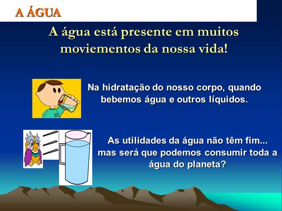 A ÁGUA A água está presente em muitos moviementos da nossa vida! Na hidratação do nosso corpo, quando bebemos água e outros líquidos. As utilidades da