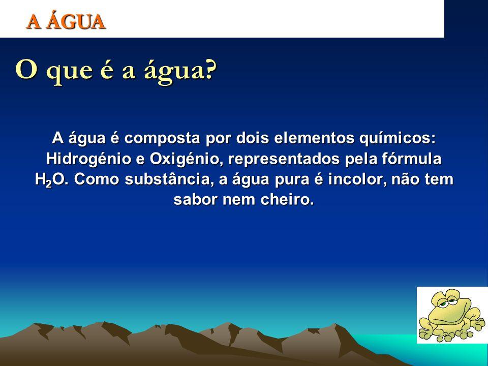 A ÁGUA O que é a água? A água é composta por dois elementos químicos: Hidrogénio e Oxigénio, representados pela fórmula H 2 O. Como substância, a água