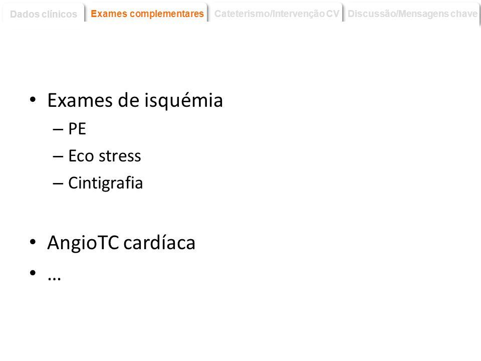 Exames de isquémia – PE – Eco stress – Cintigrafia AngioTC cardíaca … Discussão/Mensagens chave Dados clínicos Exames complementares Cateterismo/Inter