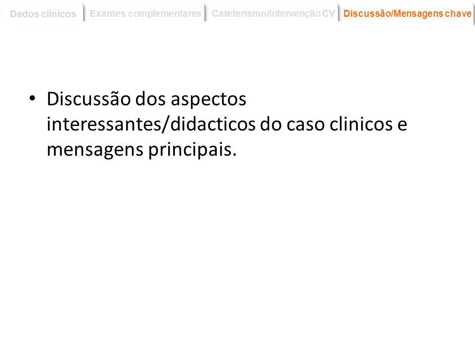 Discussão dos aspectos interessantes/didacticos do caso clinicos e mensagens principais. Discussão/Mensagens chave Dados clínicos Exames complementare