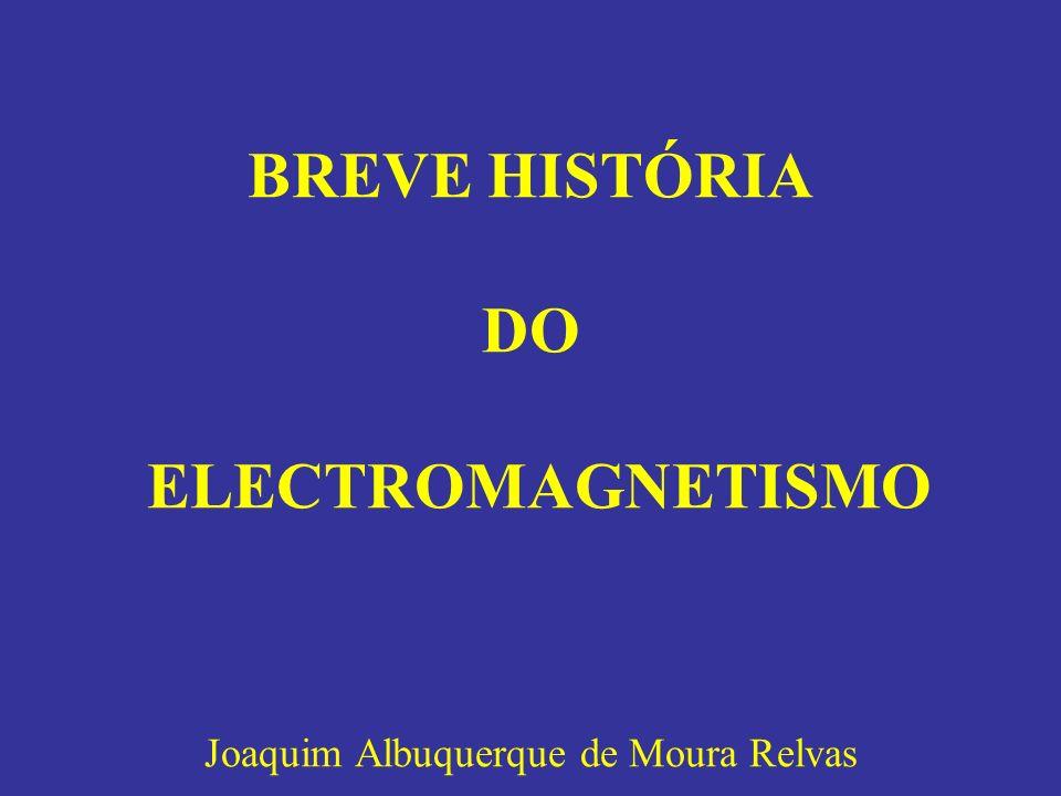 BREVE HISTÓRIA DO ELECTROMAGNETISMO Joaquim Albuquerque de Moura Relvas