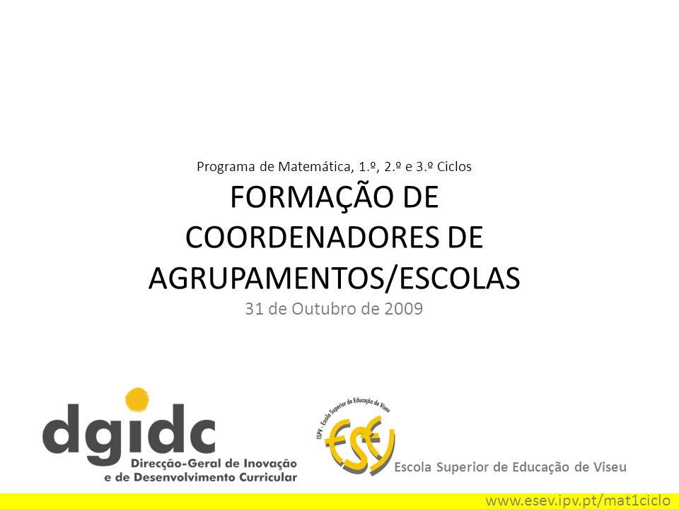 Programa de Matemática, 1.º, 2.º e 3.º Ciclos FORMAÇÃO DE COORDENADORES DE AGRUPAMENTOS/ESCOLAS 31 de Outubro de 2009 Escola Superior de Educação de V