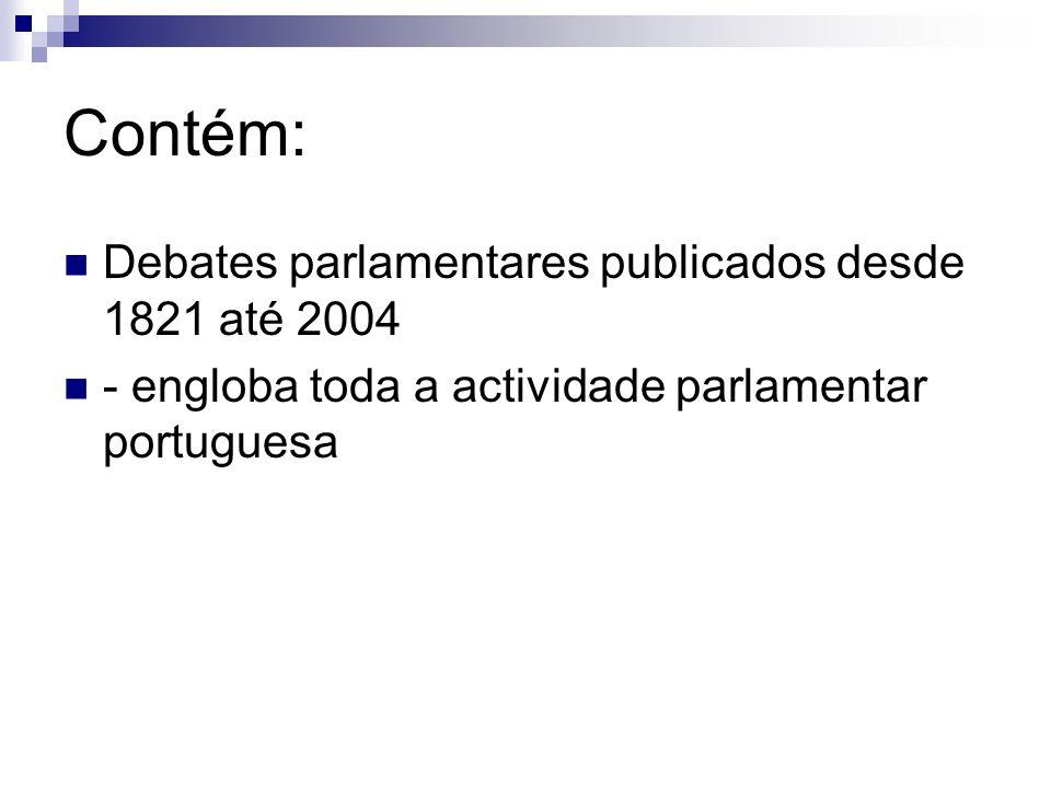 Contém: Debates parlamentares publicados desde 1821 até 2004 - engloba toda a actividade parlamentar portuguesa
