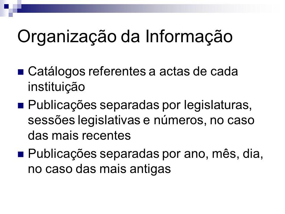 Organização da Informação Catálogos referentes a actas de cada instituição Publicações separadas por legislaturas, sessões legislativas e números, no