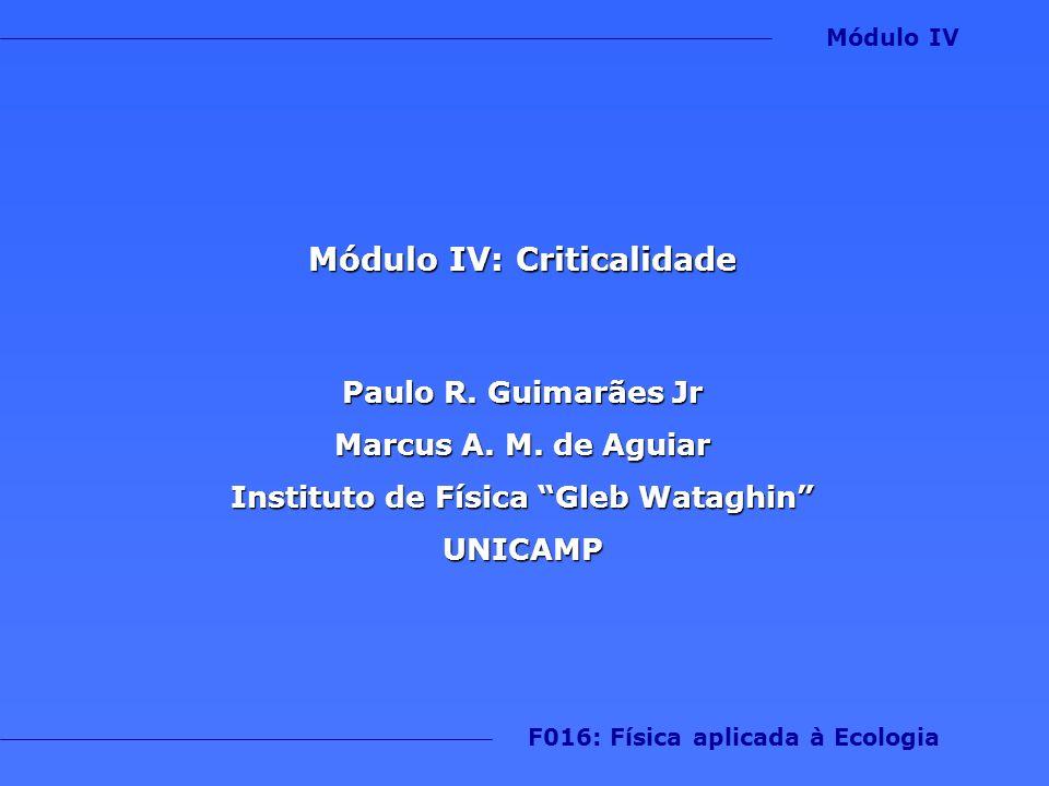 Módulo IV: Criticalidade Paulo R. Guimarães Jr Marcus A. M. de Aguiar Instituto de Física Gleb Wataghin UNICAMP F016: Física aplicada à Ecologia Módul