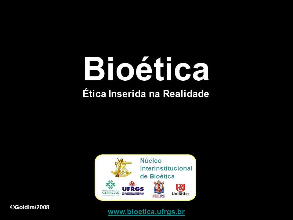 www.bioetica.ufrgs.br Núcleo Interinstitucional de Bioética ©Goldim/2008 Bioética Ética Inserida na Realidade