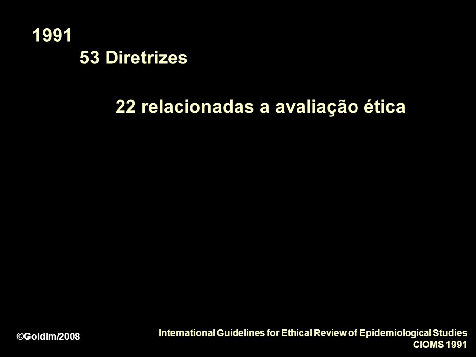 1991 53 Diretrizes 22 relacionadas a avaliação ética International Guidelines for Ethical Review of Epidemiological Studies CIOMS 1991 ©Goldim/2008