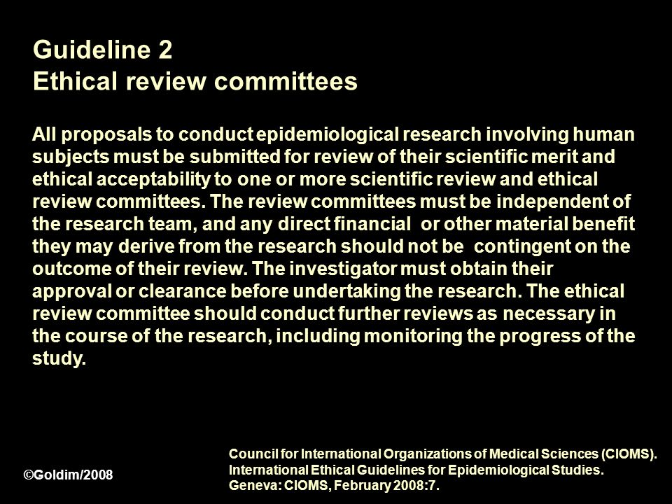 Guideline 2 Ethical review committees All proposals to conduct epidemiological research involving human subjects must be submitted for review of their scientific merit and ethical acceptability to one or more scientific review and ethical review committees.