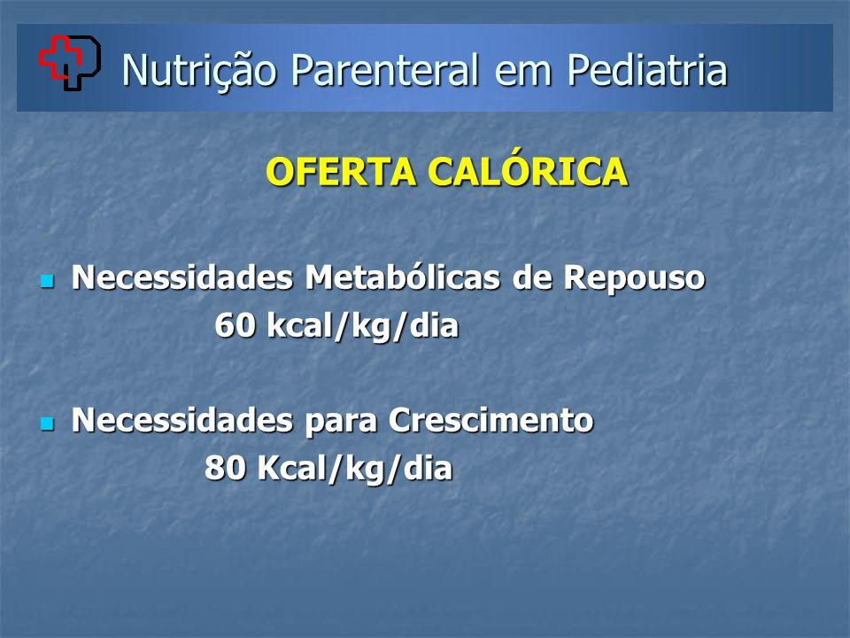 Nutrição Parenteral em Pediatria OFERTA CALÓRICA OFERTA CALÓRICA Necessidades Metabólicas de Repouso Necessidades Metabólicas de Repouso 60 kcal/kg/di